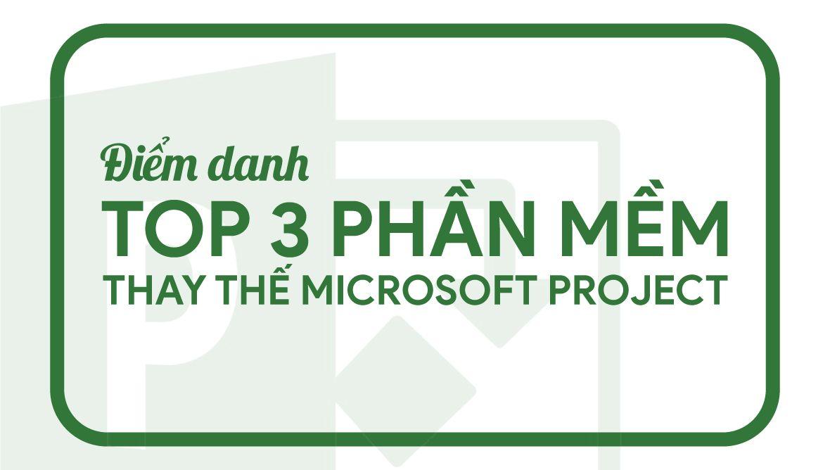So sánh phần mềm quản lý dự án Microsoft Project với 3 giải pháp thay thế tốt nhất