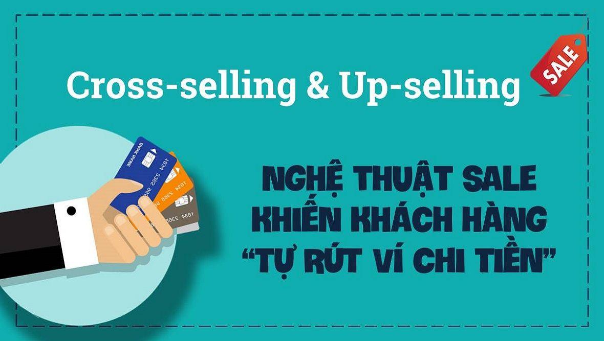 Up-selling & Cross-selling: Nghệ thuật khiến khách hàng tự rút ví chi tiền cho doanh nghiệp