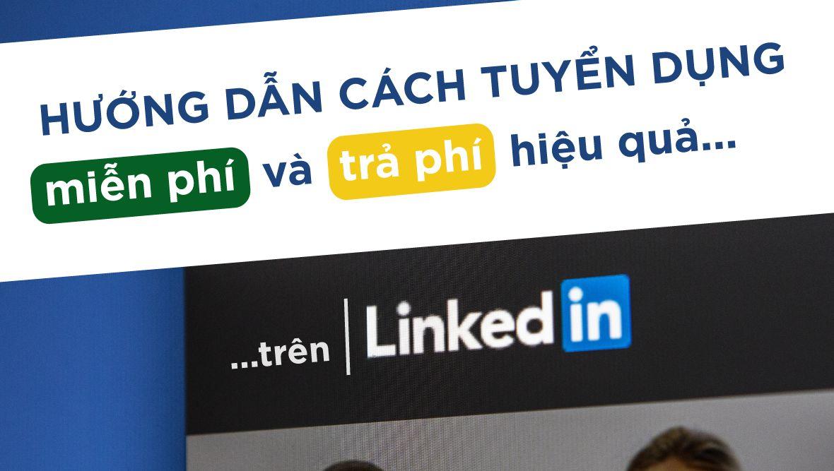 Hướng dẫn cách tuyển dụng hiệu quả trên LinkedIn (cả miễn phí và trả phí)