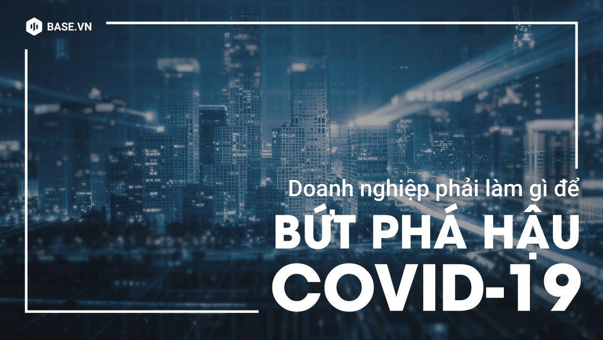Để bứt phá hậu COVID-19: Đã đến lúc doanh nghiệp phải tự định nghĩa lại chính mình!
