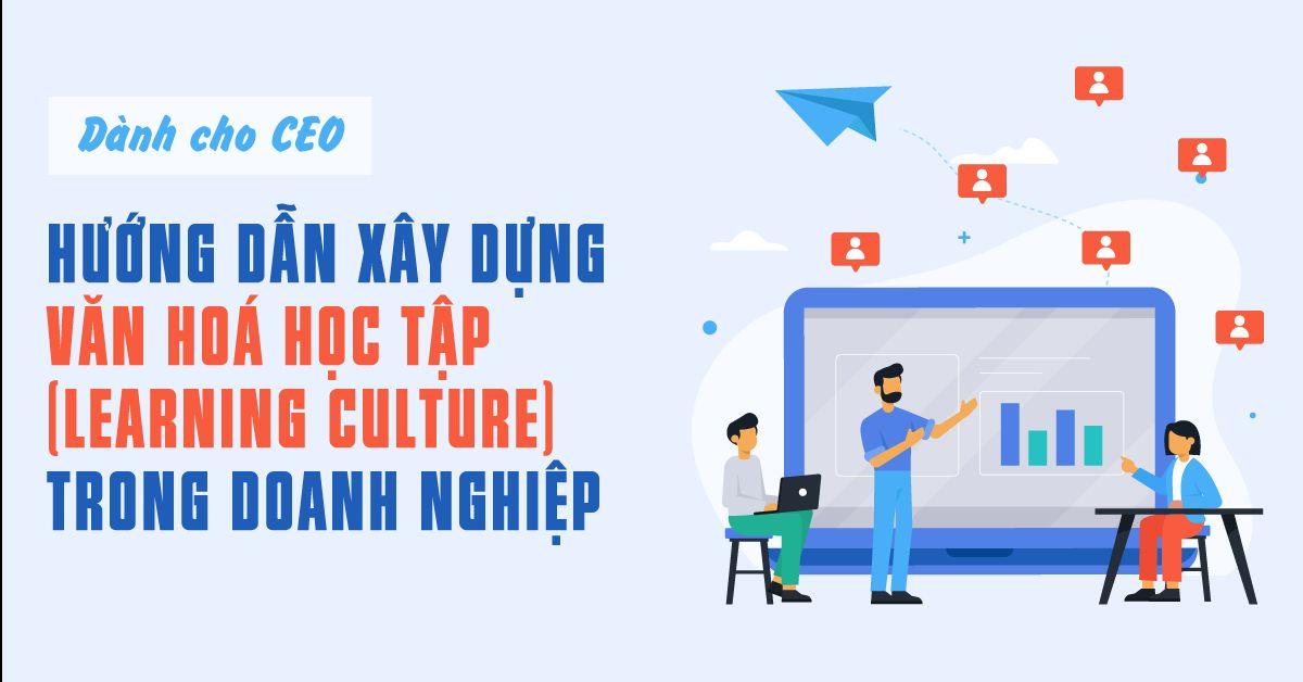 Dành cho CEO: Hướng dẫn xây dựng văn hoá học tập (learning culture) trong doanh nghiệp