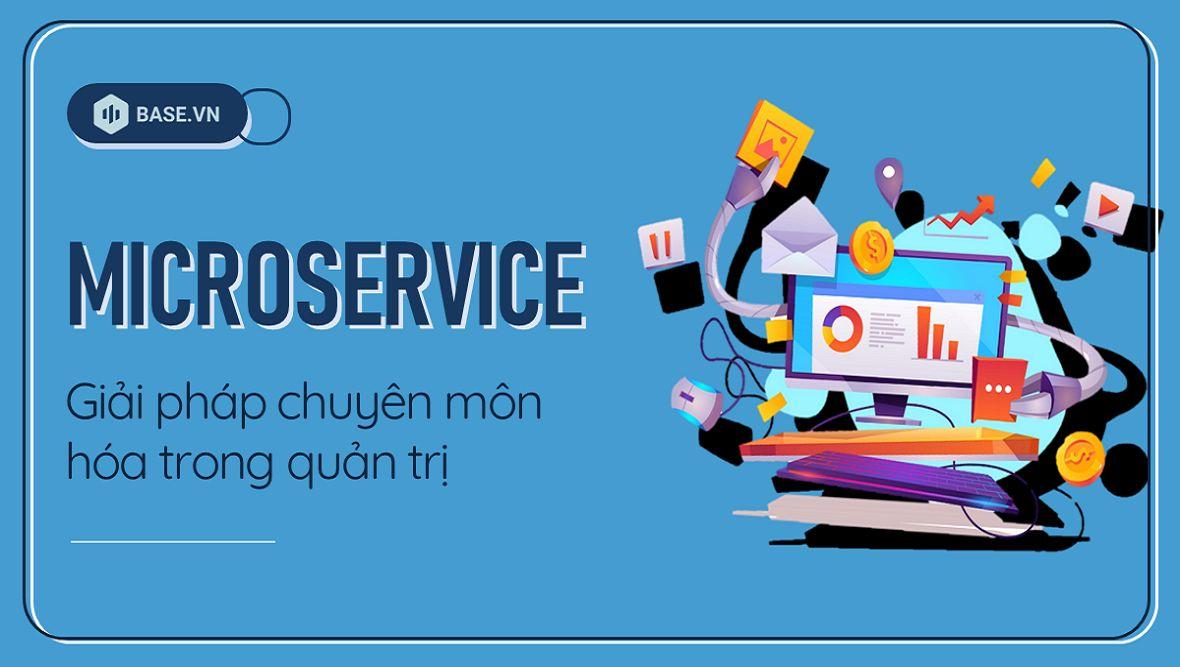 Microservice - chuyên môn hóa trong quản trị: Bước lùi của thời đại hay Xu hướng tương lai?